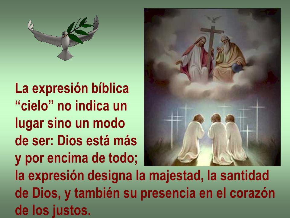 La expresión bíblica cielo no indica un lugar sino un modo de ser: Dios está más y por encima de todo; la expresión designa la majestad, la santidad d