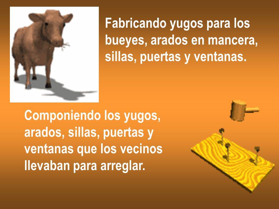 Fabricando yugos para los bueyes, arados en mancera, sillas, puertas y ventanas. Componiendo los yugos, arados, sillas, puertas y ventanas que los vec
