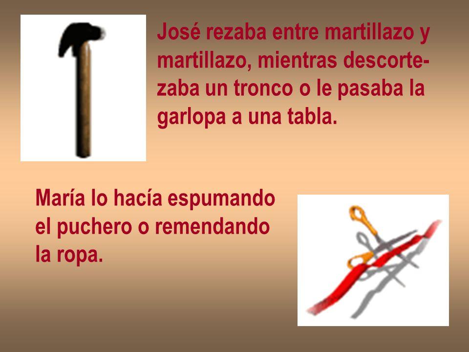 José rezaba entre martillazo y martillazo, mientras descorte- zaba un tronco o le pasaba la garlopa a una tabla. María lo hacía espumando el puchero o