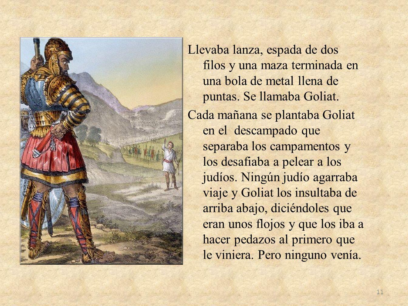 Llevaba lanza, espada de dos filos y una maza terminada en una bola de metal llena de puntas. Se llamaba Goliat. Cada mañana se plantaba Goliat en el