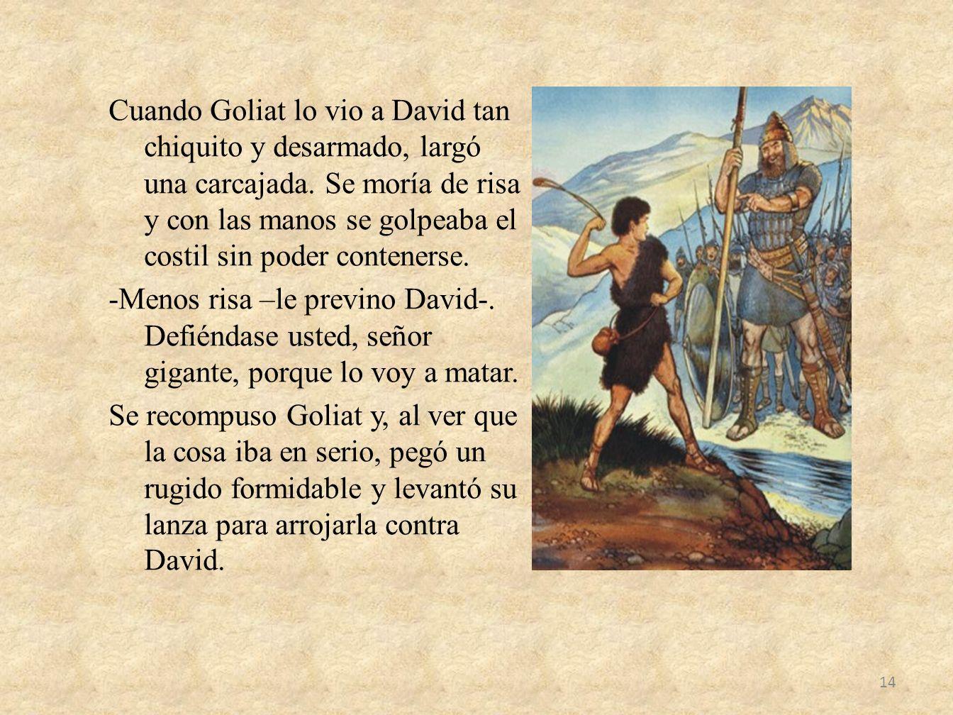 Cuando Goliat lo vio a David tan chiquito y desarmado, largó una carcajada. Se moría de risa y con las manos se golpeaba el costil sin poder conteners