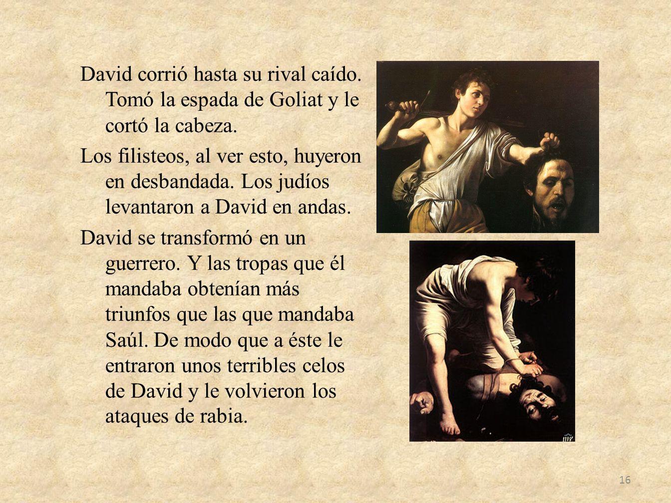 David corrió hasta su rival caído. Tomó la espada de Goliat y le cortó la cabeza. Los filisteos, al ver esto, huyeron en desbandada. Los judíos levant