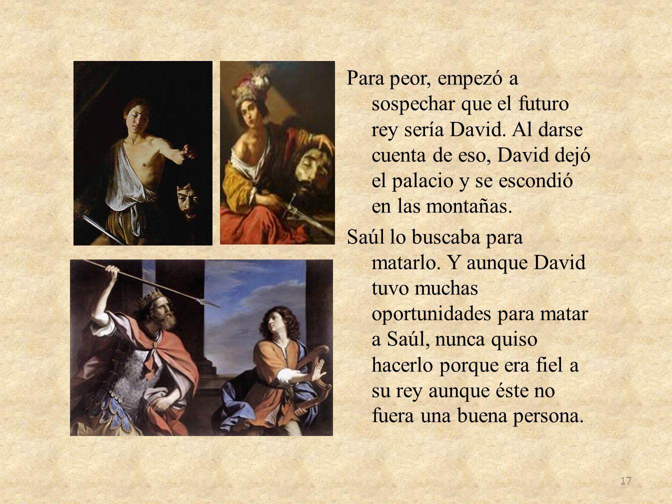 Para peor, empezó a sospechar que el futuro rey sería David. Al darse cuenta de eso, David dejó el palacio y se escondió en las montañas. Saúl lo busc