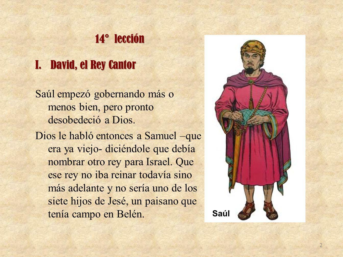 14° lección I.David, el Rey Cantor Saúl empezó gobernando más o menos bien, pero pronto desobedeció a Dios. Dios le habló entonces a Samuel –que era y
