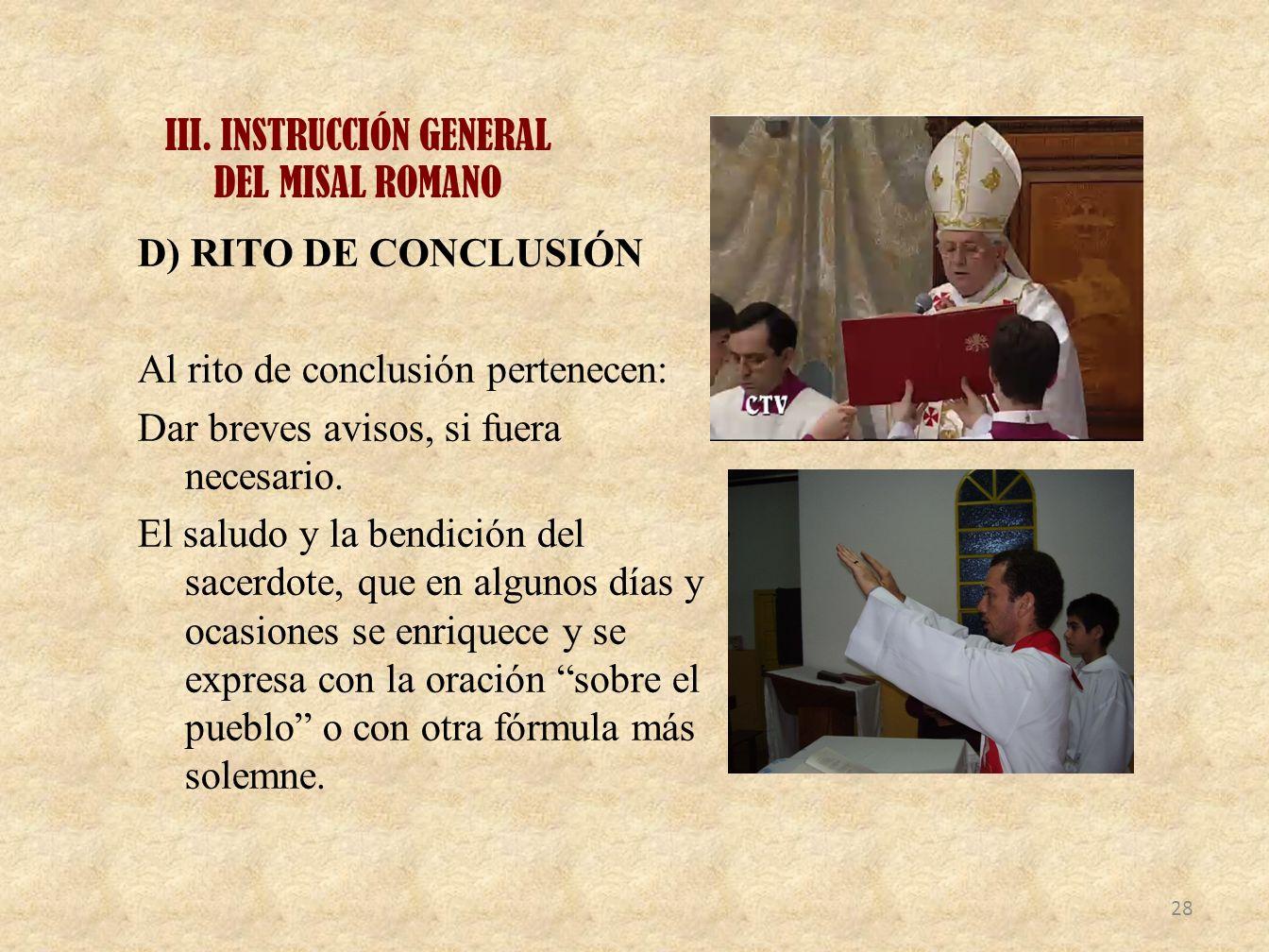 III. INSTRUCCIÓN GENERAL DEL MISAL ROMANO D) RITO DE CONCLUSIÓN Al rito de conclusión pertenecen: Dar breves avisos, si fuera necesario. El saludo y l