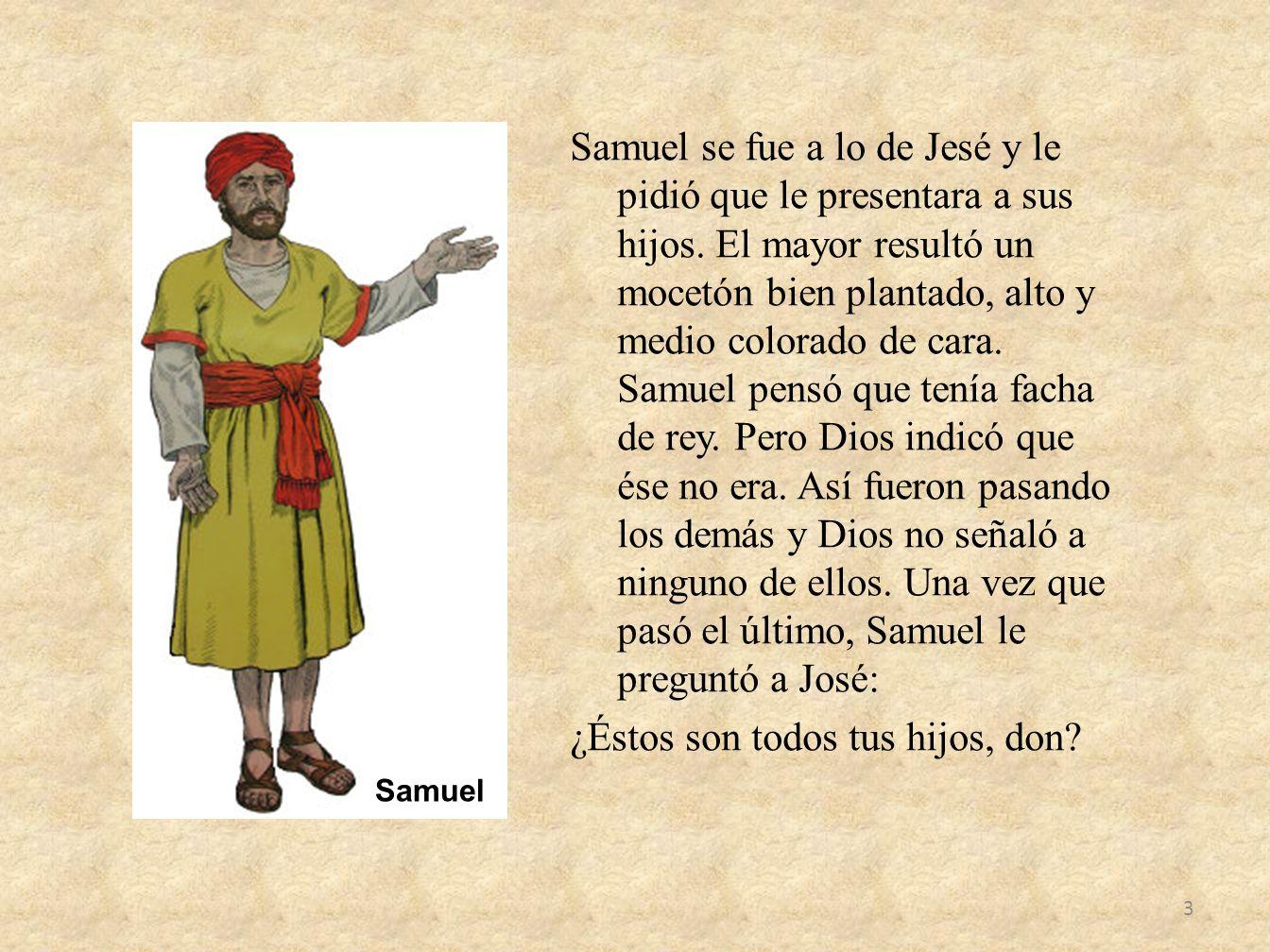 Samuel se fue a lo de Jesé y le pidió que le presentara a sus hijos. El mayor resultó un mocetón bien plantado, alto y medio colorado de cara. Samuel
