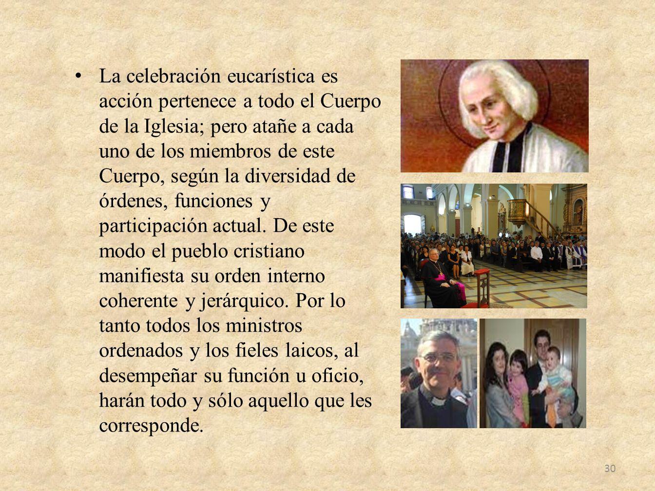 La celebración eucarística es acción pertenece a todo el Cuerpo de la Iglesia; pero atañe a cada uno de los miembros de este Cuerpo, según la diversid