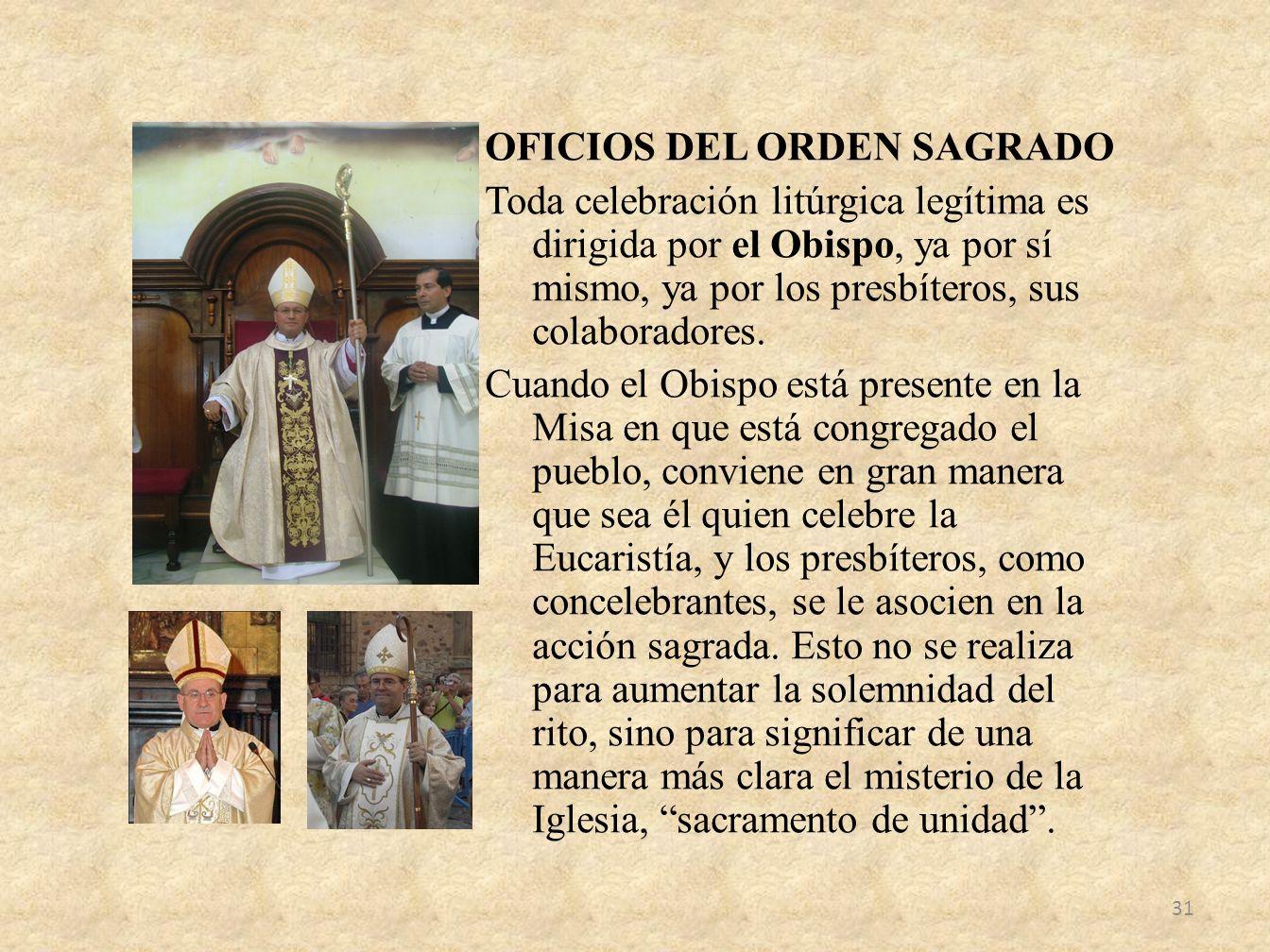 OFICIOS DEL ORDEN SAGRADO Toda celebración litúrgica legítima es dirigida por el Obispo, ya por sí mismo, ya por los presbíteros, sus colaboradores. C