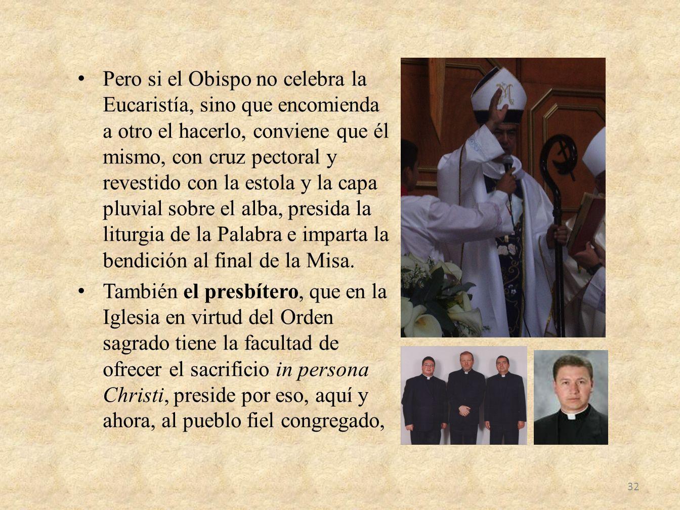 Pero si el Obispo no celebra la Eucaristía, sino que encomienda a otro el hacerlo, conviene que él mismo, con cruz pectoral y revestido con la estola