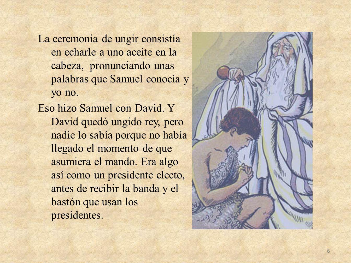 La ceremonia de ungir consistía en echarle a uno aceite en la cabeza, pronunciando unas palabras que Samuel conocía y yo no. Eso hizo Samuel con David
