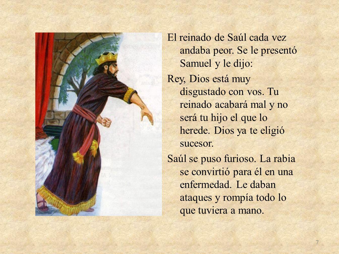 El reinado de Saúl cada vez andaba peor. Se le presentó Samuel y le dijo: Rey, Dios está muy disgustado con vos. Tu reinado acabará mal y no será tu h