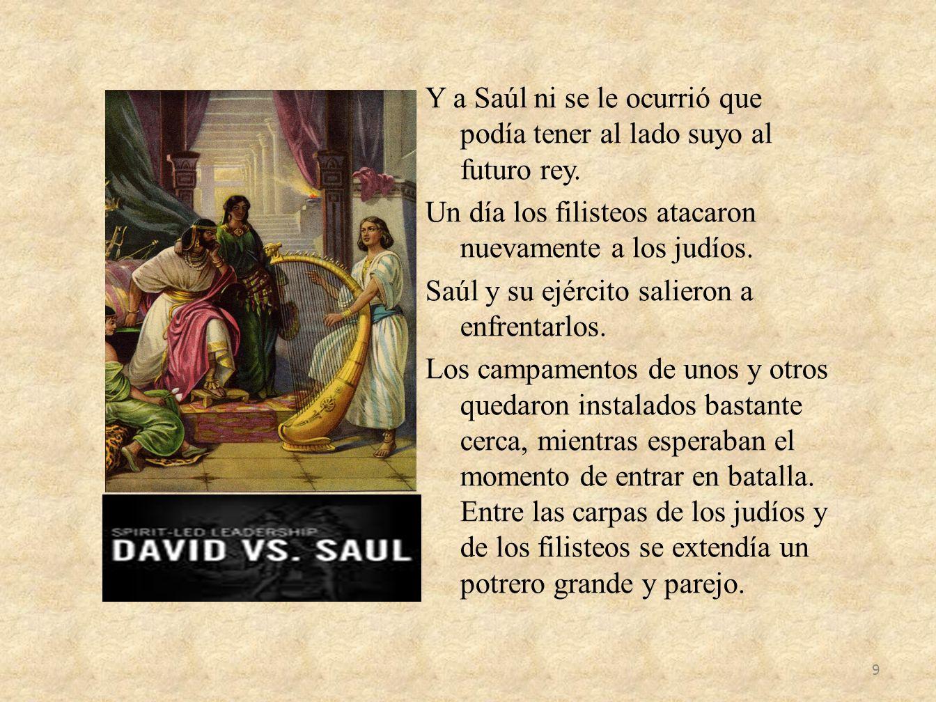 Y a Saúl ni se le ocurrió que podía tener al lado suyo al futuro rey. Un día los filisteos atacaron nuevamente a los judíos. Saúl y su ejército salier