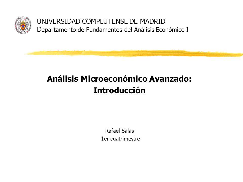 UNIVERSIDAD COMPLUTENSE DE MADRID D epartamento de Fundamentos del Análisis Económico I Análisis Microeconómico Avanzado: Introducción Rafael Salas 1e