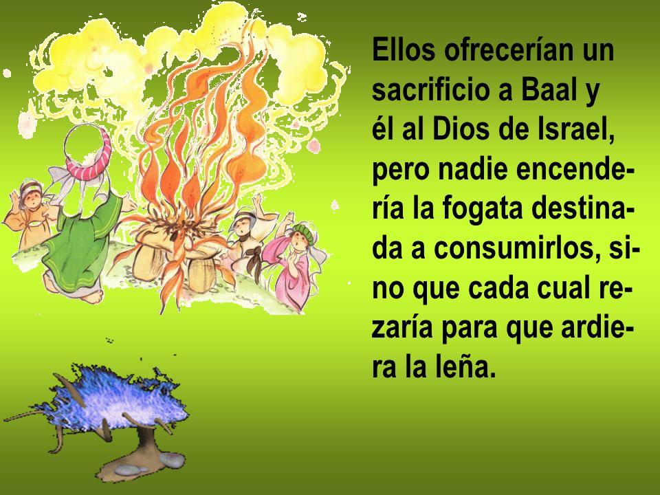 Ellos ofrecerían un sacrificio a Baal y él al Dios de Israel, pero nadie encende- ría la fogata destina- da a consumirlos, si- no que cada cual re- za