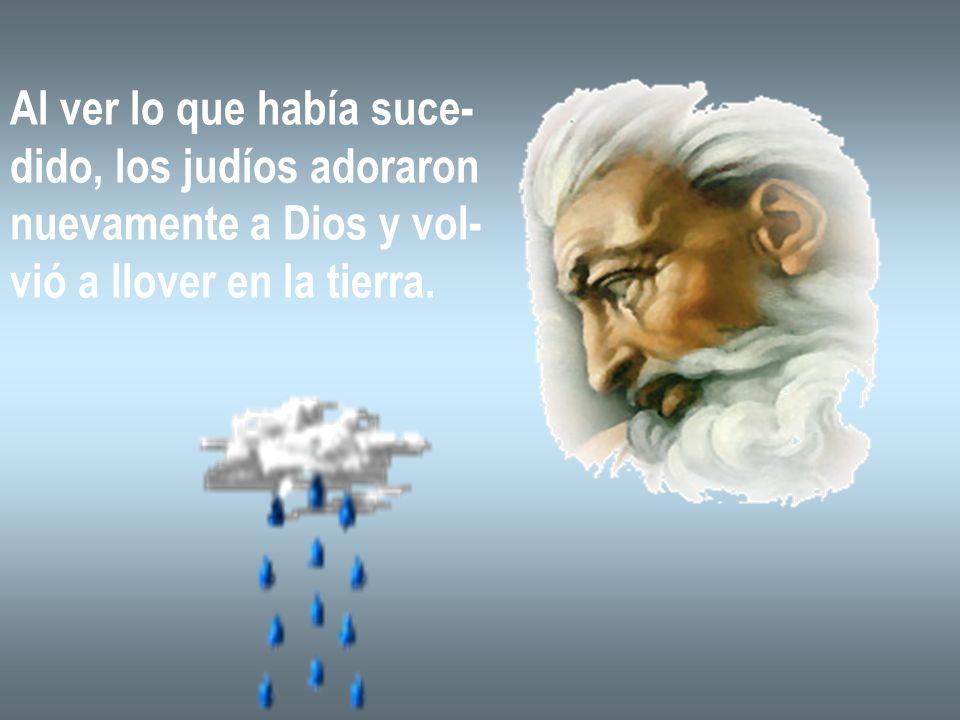 Al ver lo que había suce- dido, los judíos adoraron nuevamente a Dios y vol- vió a llover en la tierra.