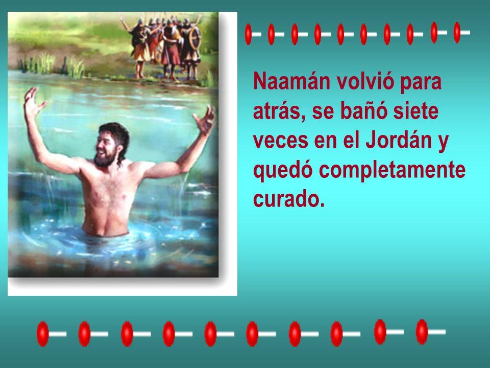 Naamán volvió para atrás, se bañó siete veces en el Jordán y quedó completamente curado.