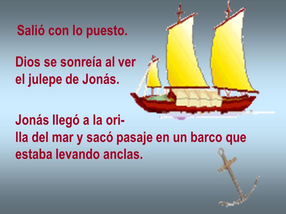 Salió con lo puesto. Dios se sonreía al ver el julepe de Jonás. Jonás llegó a la ori- lla del mar y sacó pasaje en un barco que estaba levando anclas.