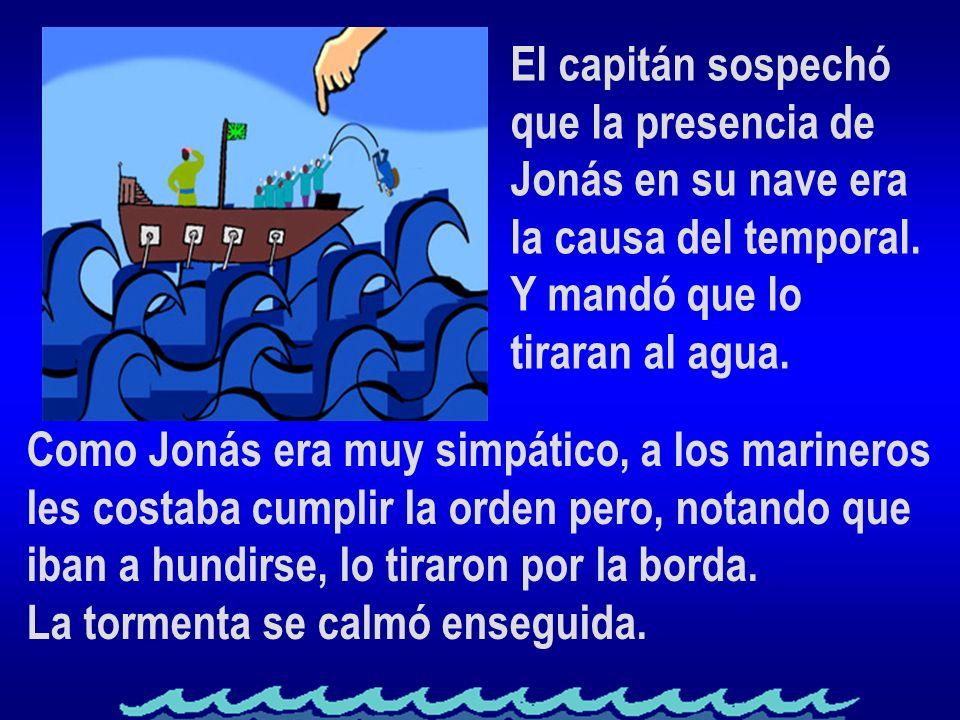 El capitán sospechó que la presencia de Jonás en su nave era la causa del temporal. Y mandó que lo tiraran al agua. Como Jonás era muy simpático, a lo