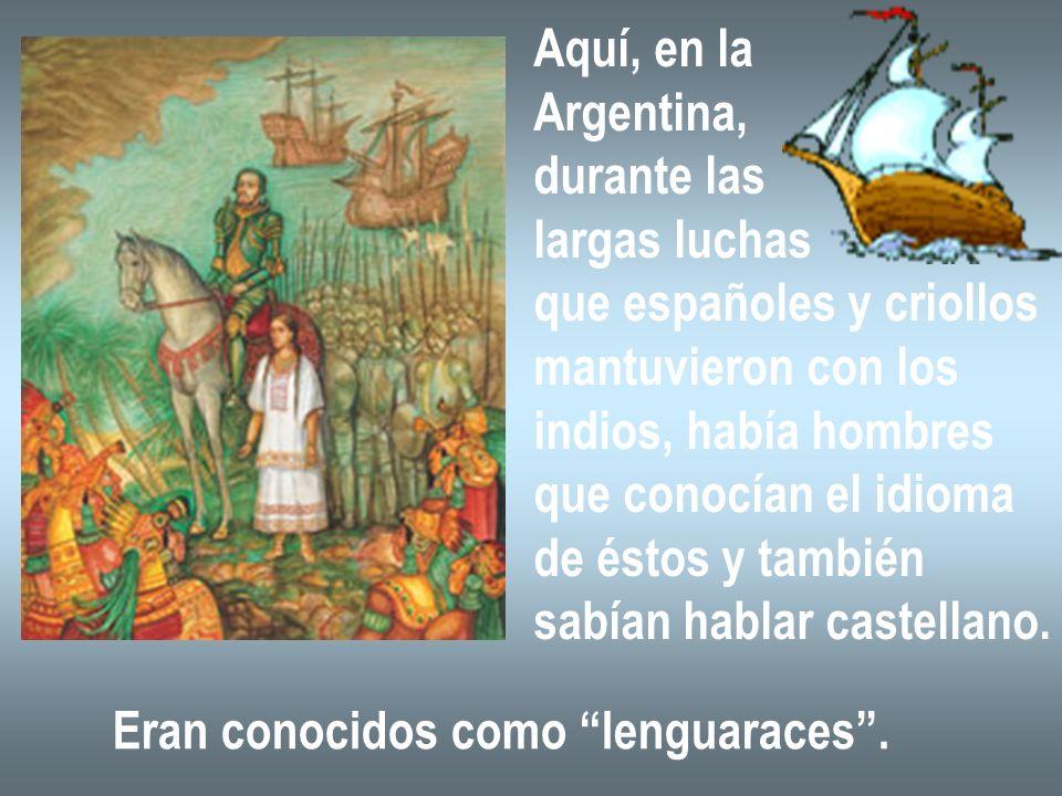 Aquí, en la Argentina, durante las largas luchas que españoles y criollos mantuvieron con los indios, había hombres que conocían el idioma de éstos y