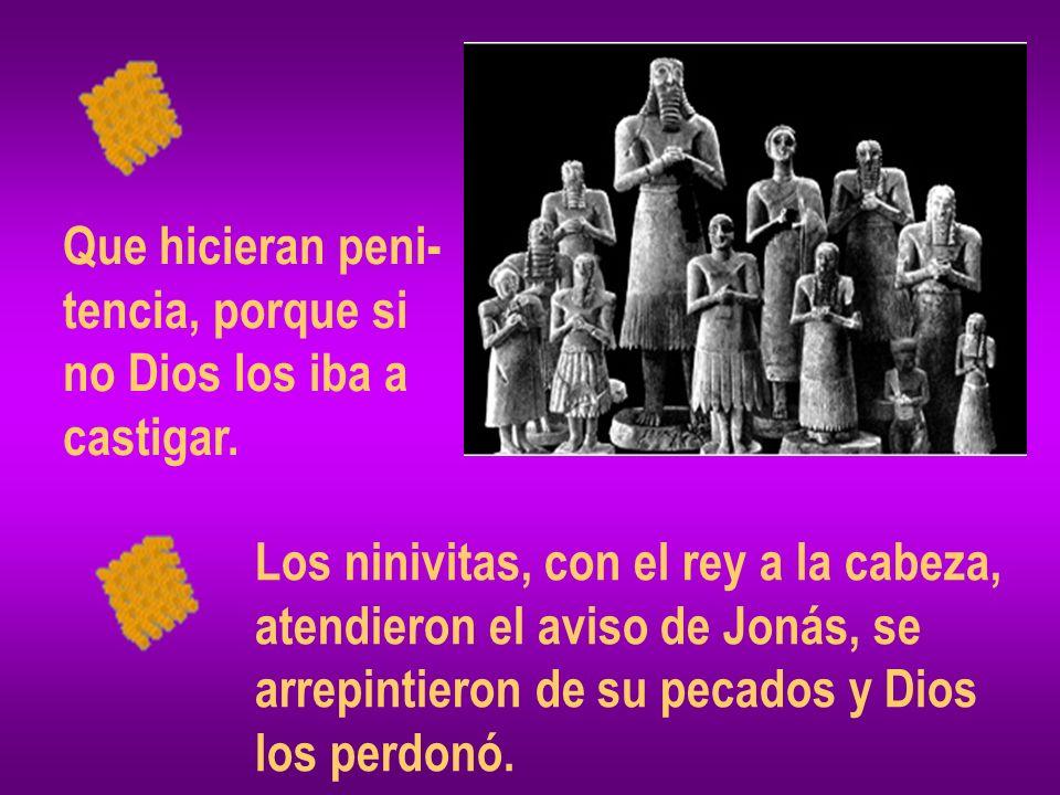 Que hicieran peni- tencia, porque si no Dios los iba a castigar. Los ninivitas, con el rey a la cabeza, atendieron el aviso de Jonás, se arrepintieron