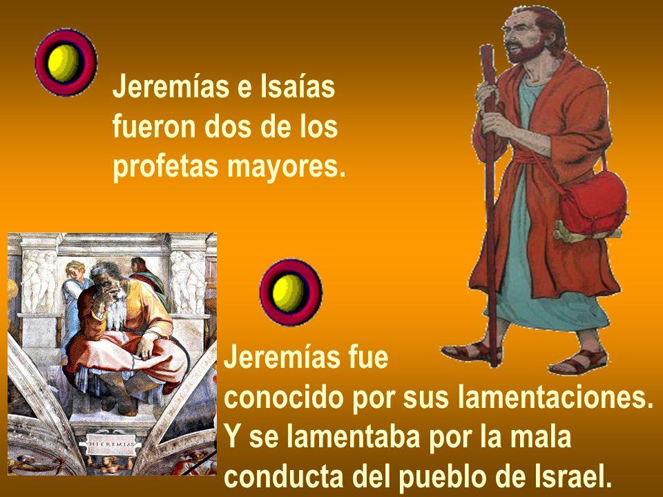 Jeremías e Isaías fueron dos de los profetas mayores. Jeremías fue conocido por sus lamentaciones. Y se lamentaba por la mala conducta del pueblo de I