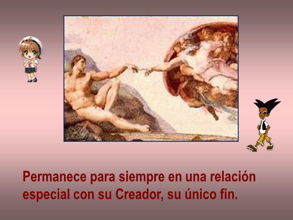 Permanece para siempre en una relación especial con su Creador, su único fin.