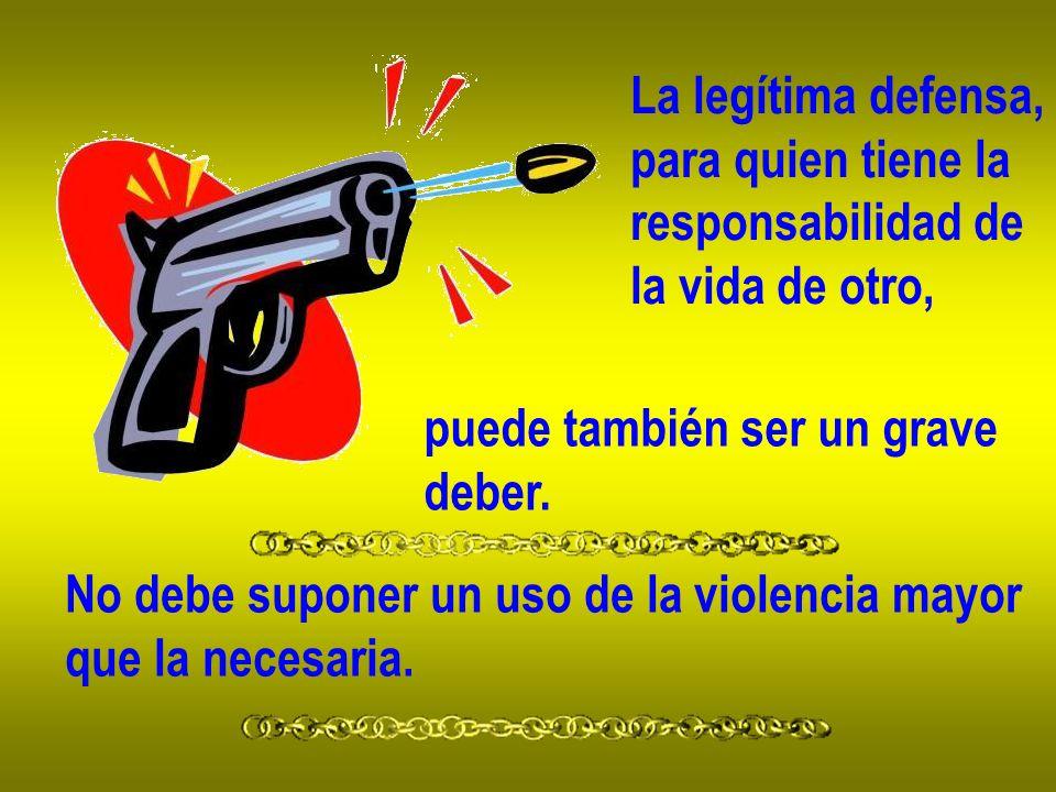 La legítima defensa, para quien tiene la responsabilidad de la vida de otro, puede también ser un grave deber. No debe suponer un uso de la violencia