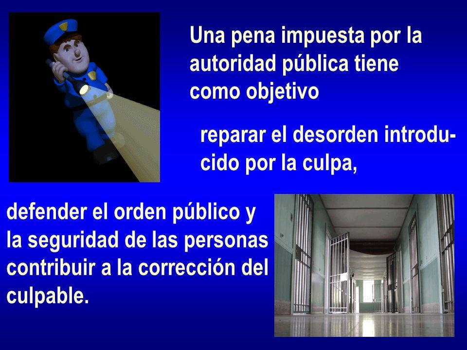 Una pena impuesta por la autoridad pública tiene como objetivo reparar el desorden introdu- cido por la culpa, defender el orden público y la segurida