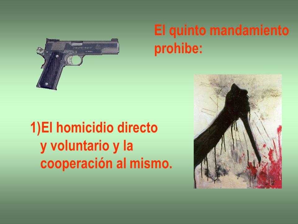 El quinto mandamiento prohibe: 1)El homicidio directo y voluntario y la cooperación al mismo.
