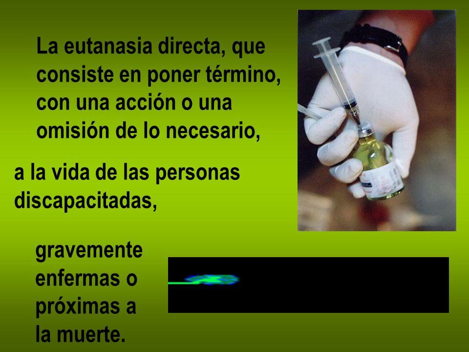 La eutanasia directa, que consiste en poner término, con una acción o una omisión de lo necesario, a la vida de las personas discapacitadas, gravement