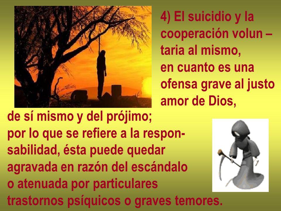 4) El suicidio y la cooperación volun – taria al mismo, en cuanto es una ofensa grave al justo amor de Dios, de sí mismo y del prójimo; por lo que se