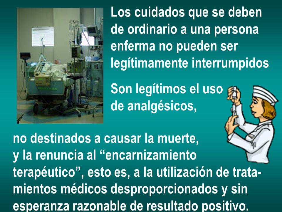 Los cuidados que se deben de ordinario a una persona enferma no pueden ser legítimamente interrumpidos no destinados a causar la muerte, y la renuncia