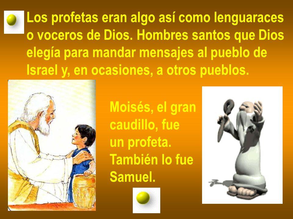 Los profetas eran algo así como lenguaraces o voceros de Dios. Hombres santos que Dios elegía para mandar mensajes al pueblo de Israel y, en ocasiones