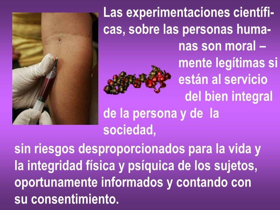 Las experimentaciones científi- cas, sobre las personas huma- nas son moral – mente legítimas si están al servicio del bien integral de la persona y d