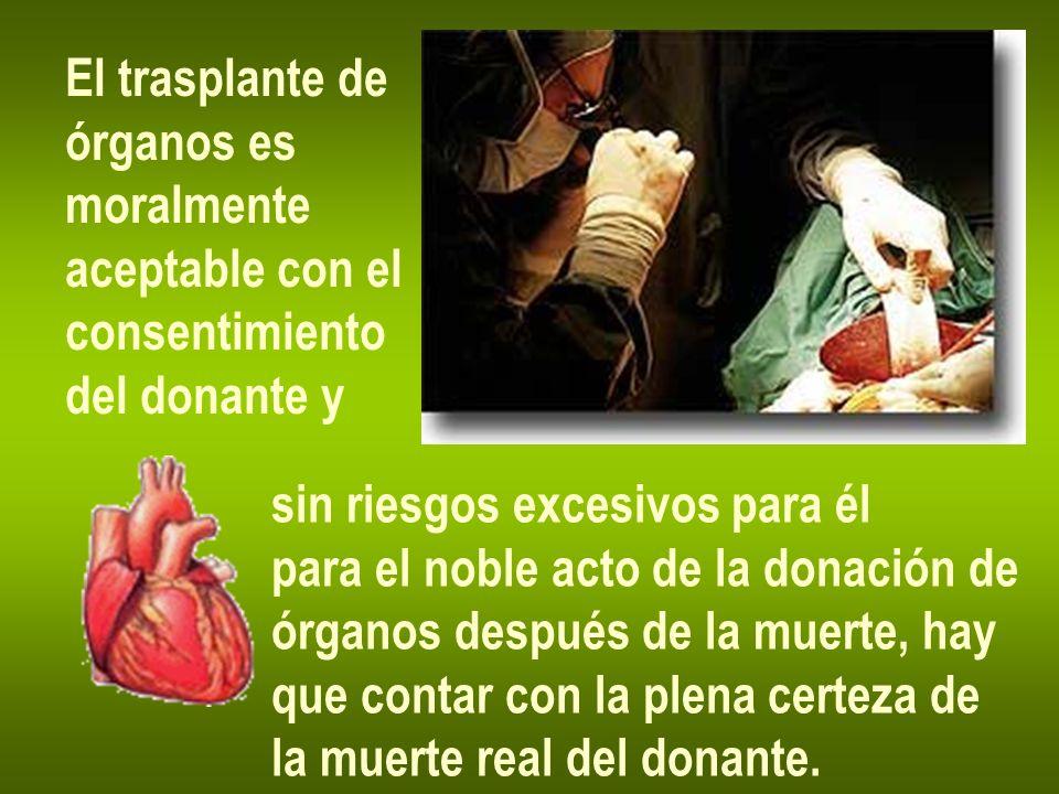 El trasplante de órganos es moralmente aceptable con el consentimiento del donante y sin riesgos excesivos para él para el noble acto de la donación d