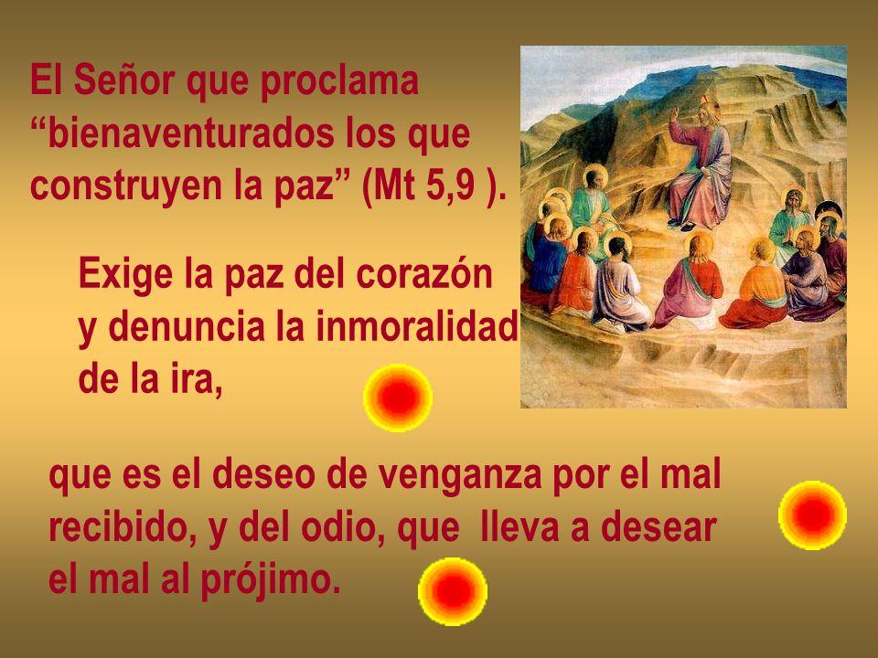El Señor que proclama bienaventurados los que construyen la paz (Mt 5,9 ). Exige la paz del corazón y denuncia la inmoralidad de la ira, que es el des
