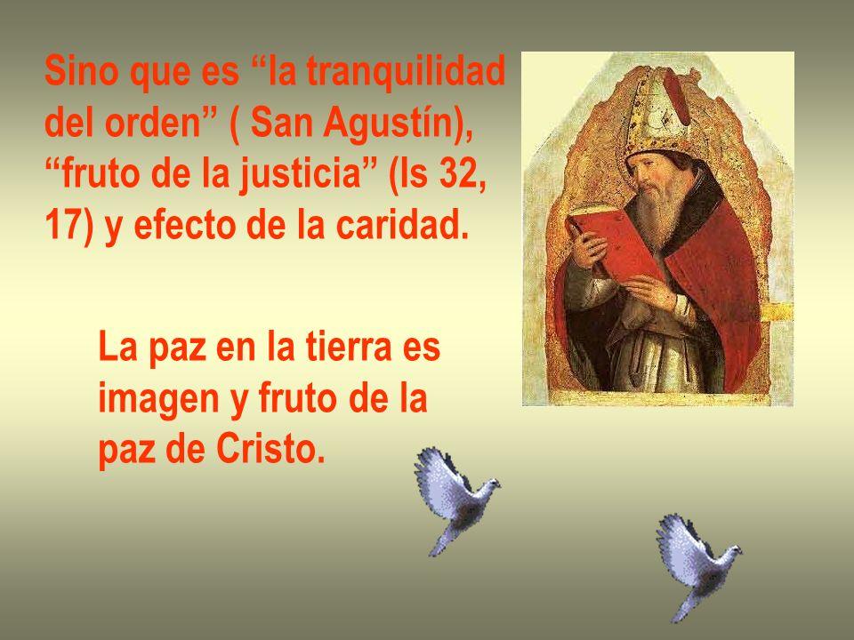 Sino que es la tranquilidad del orden ( San Agustín), fruto de la justicia (Is 32, 17) y efecto de la caridad. La paz en la tierra es imagen y fruto d