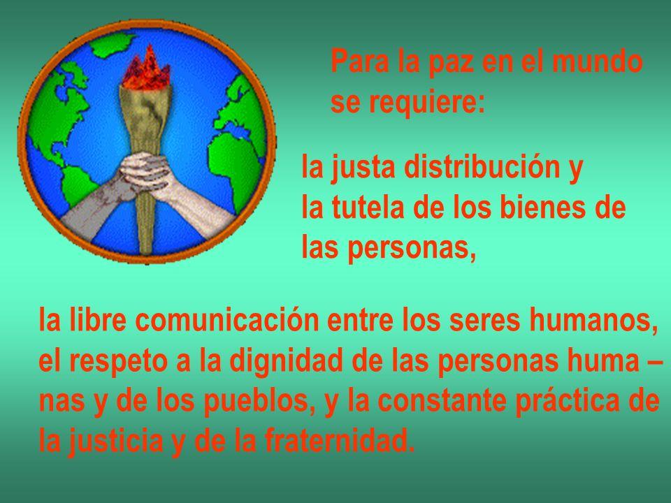 Para la paz en el mundo se requiere: la justa distribución y la tutela de los bienes de las personas, la libre comunicación entre los seres humanos, e