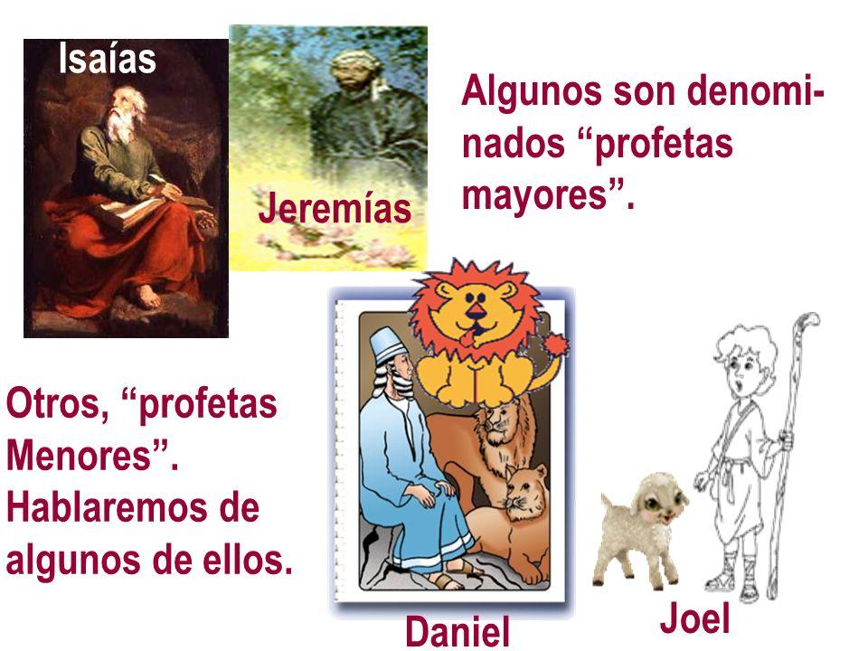 Isaías Jeremías Algunos son denomi- nados profetas mayores. Joel Daniel Otros, profetas Menores. Hablaremos de algunos de ellos. Isaías