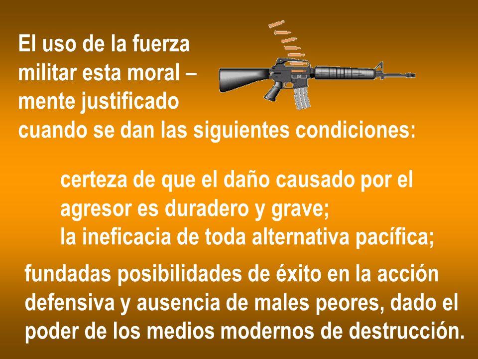 El uso de la fuerza militar esta moral – mente justificado cuando se dan las siguientes condiciones: certeza de que el daño causado por el agresor es