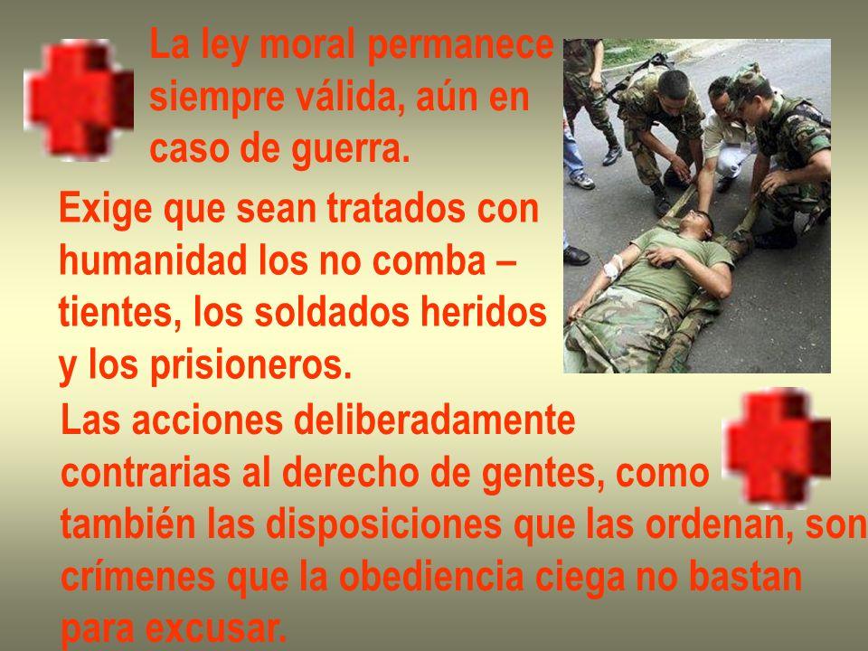 La ley moral permanece siempre válida, aún en caso de guerra. Exige que sean tratados con humanidad los no comba – tientes, los soldados heridos y los