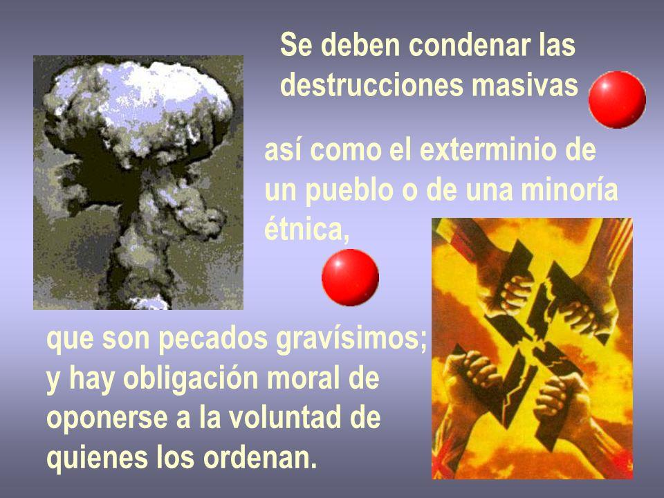 Se deben condenar las destrucciones masivas así como el exterminio de un pueblo o de una minoría étnica, que son pecados gravísimos; y hay obligación