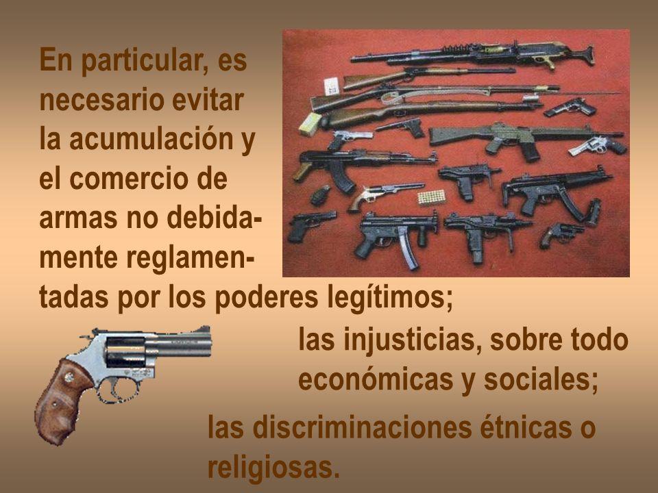 En particular, es necesario evitar la acumulación y el comercio de armas no debida- mente reglamen- tadas por los poderes legítimos; las injusticias,