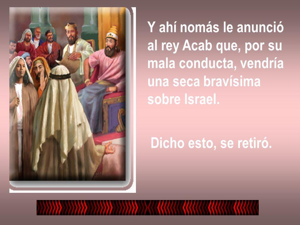 Y ahí nomás le anunció al rey Acab que, por su mala conducta, vendría una seca bravísima sobre Israel. Dicho esto, se retiró.