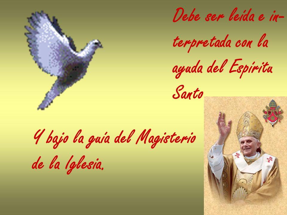 Debe ser leída e in- terpretada con la ayuda del Espíritu Santo Y bajo la guía del Magisterio de la Iglesia.