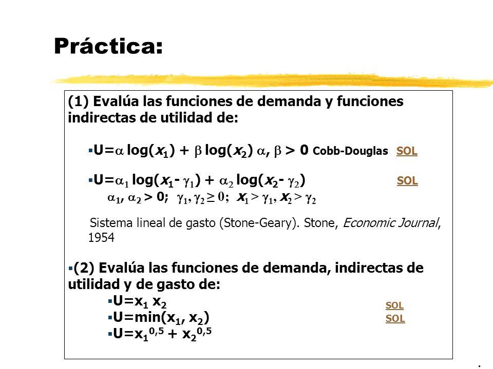 Práctica: (1) Evalúa las funciones de demanda y funciones indirectas de utilidad de: U= log(x 1 ) + log(x 2 ), > 0 Cobb-Douglas SOLSOL U= log(x 1 - )