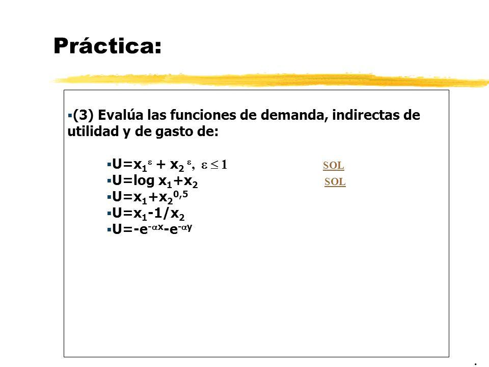 Práctica: (3) Evalúa las funciones de demanda, indirectas de utilidad y de gasto de: U=x 1 + x 2, 1 SOL SOL U=log x 1 +x 2 SOL SOL U=x 1 +x 2 0,5 U=x