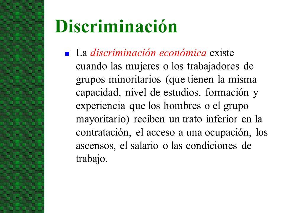 n La discriminación económica existe cuando las mujeres o los trabajadores de grupos minoritarios (que tienen la misma capacidad, nivel de estudios, f