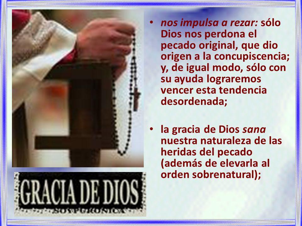 nos impulsa a rezar: sólo Dios nos perdona el pecado original, que dio origen a la concupiscencia; y, de igual modo, sólo con su ayuda lograremos venc