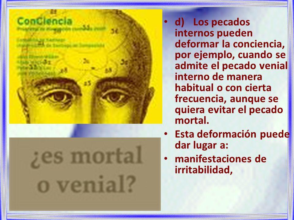 d)Los pecados internos pueden deformar la conciencia, por ejemplo, cuando se admite el pecado venial interno de manera habitual o con cierta frecuenci